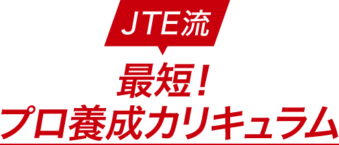 JTE流 最短!プロ養成カリキュラム