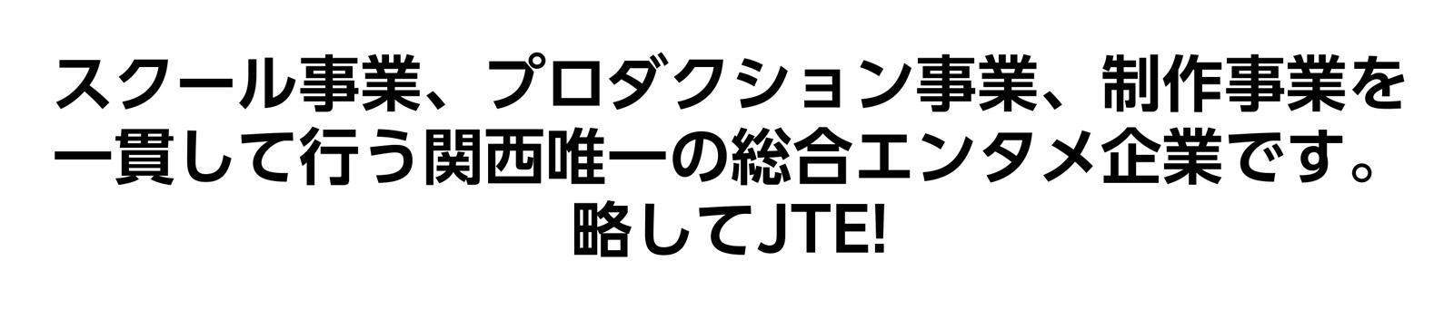 スクール事業、プロダクション事業、制作事業を一貫して行う関西唯一の総合エンタメ企業です。略してJTE!
